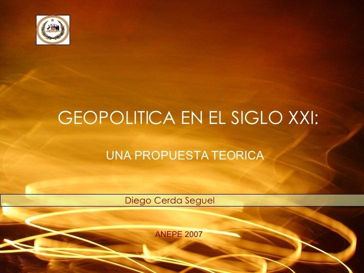 GEOPOLITICA EN EL SIGLO XXI: Diego Cerda Seguel ANEPE 2007 UNA PROPUESTA TEORICA