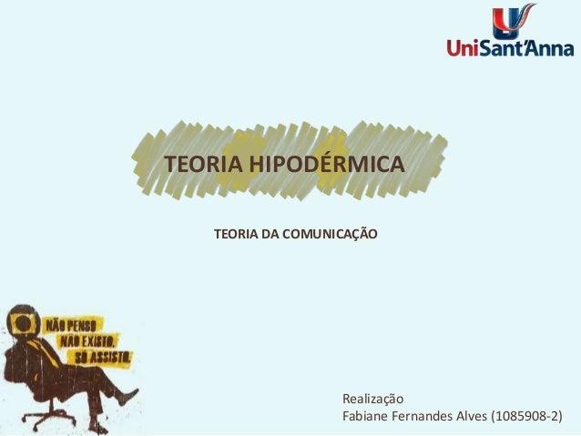 Realização Fabiane Fernandes Alves (1085908-2) TEORIA DA COMUNICAÇÃO TEORIA HIPODÉRMICA