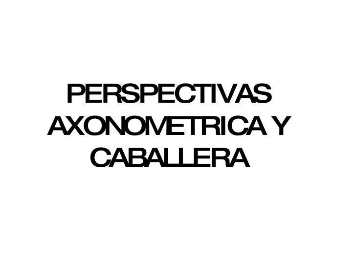 PERSPECTIVAS AXONOMETRICA Y CABALLERA