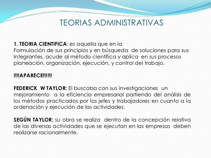 TEORIAS ADMINISTRATIVAS1. TEORIA CIENTIFICA: es aquella que en laFormulación de sus principios y en búsqueda de soluciones...