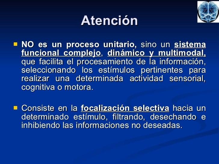 Atención <ul><li>NO es un proceso unitario,  sino un  sistema   funcional complejo ,  dinámico y multimodal,  que facilita...