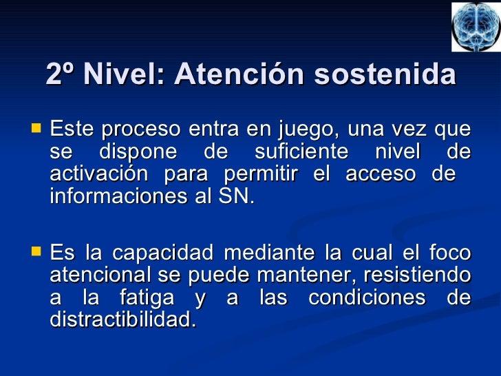 2º Nivel: Atención sostenida <ul><li>Este proceso entra en juego, una vez que se dispone de suficiente nivel de activación...