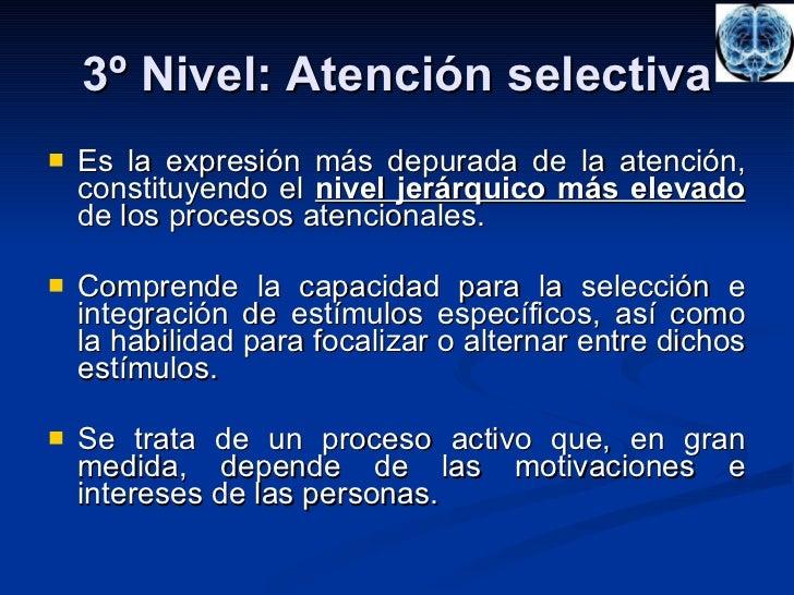 3º Nivel: Atención selectiva <ul><li>Es la expresión más depurada de la atención, constituyendo el  nivel jerárquico más e...