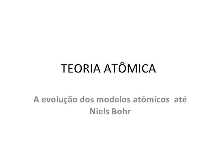 TEORIA ATÔMICA A evolução dos modelos atômicos  até Niels Bohr