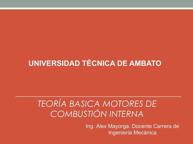 UNIVERSIDAD TÉCNICA DE AMBATO  TEORÍA BASICA MOTORES DE     COMBUSTIÓN INTERNA            Ing. Alex Mayorga. Docente Carre...