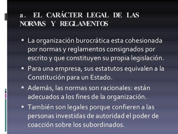 a. EL CARÁCTER LEGAL DE LAS NORMAS Y REGLAMENTOS <ul><li>La organización burocrática esta cohesionada por normas y reglame...