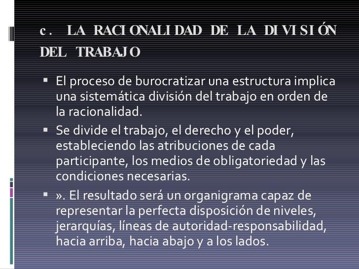 c. LA RACIONALIDAD DE LA DIVISIÓN DEL TRABAJO   <ul><li>El proceso de burocratizar una estructura implica una sistemática...