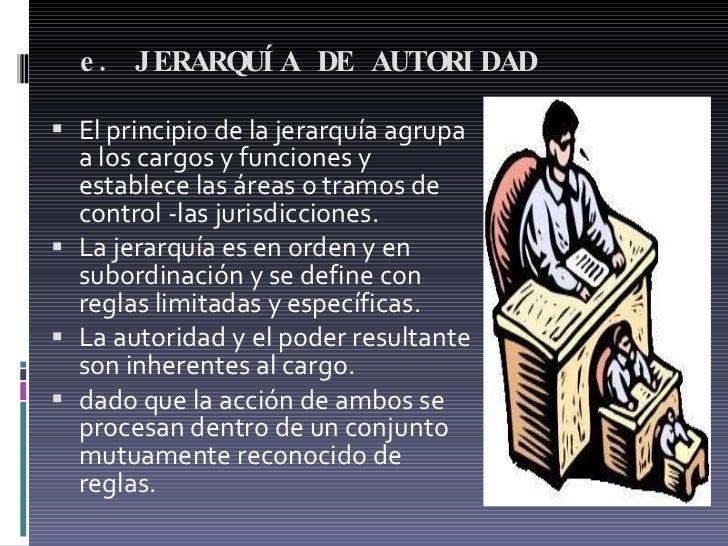 e. JERARQUÍA DE AUTORIDAD  <ul><li>El principio de la jerarquía agrupa a los cargos y funciones y establece las áreas o tr...