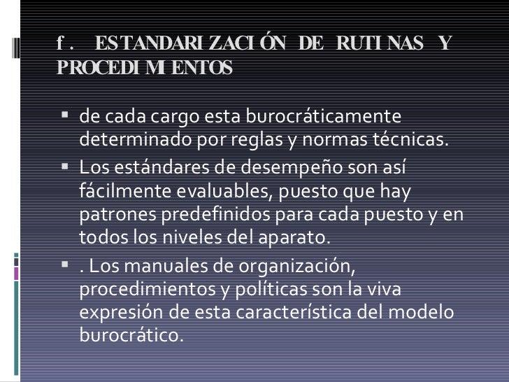 f. ESTANDARIZACIÓN DE RUTINAS Y PROCEDIMIENTOS  <ul><li>de cada cargo esta burocráticamente determinado por reglas y norma...