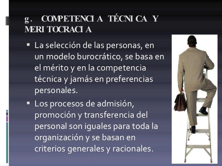 g. COMPETENCIA TÉCNICA Y MERITOCRACIA  <ul><li>La selección de las personas, en un modelo burocrático, se basa en el mérit...