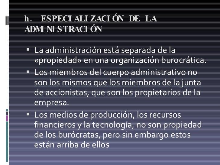 h. ESPECIALIZACIÓN DE LA ADMINISTRACIÓN  <ul><li>La administración está separada de la «propiedad» en una organización bur...