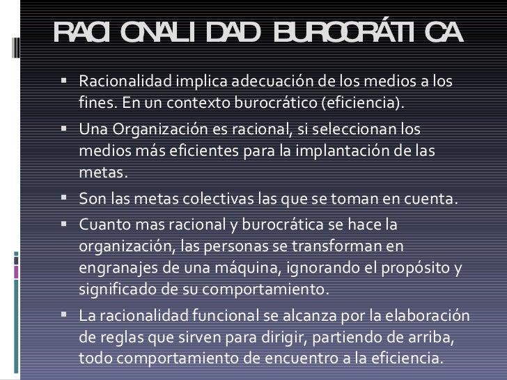 RACIONALIDAD BUROCRÁTICA <ul><li>Racionalidad implica adecuación de los medios a los fines. En un contexto burocrático (ef...