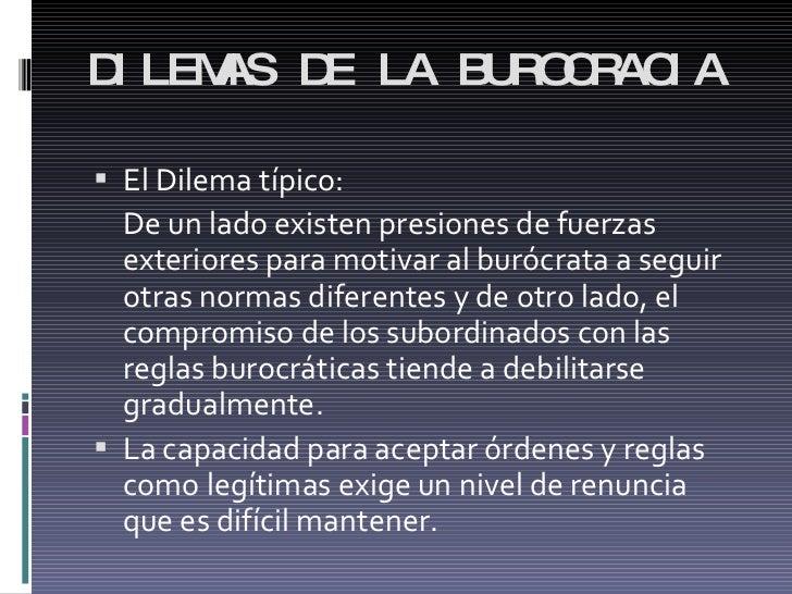 DILEMAS DE LA BUROCRACIA <ul><li>El Dilema típico: </li></ul><ul><li>De un lado existen presiones de fuerzas exteriores pa...