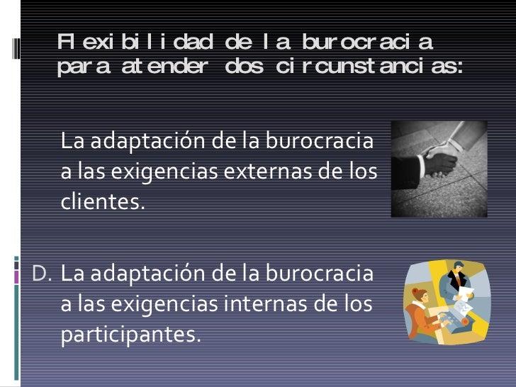 Flexibilidad de la burocracia para atender dos circunstancias: <ul><li>La adaptación de la burocracia a las exigencias ext...