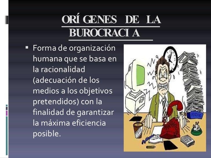 ORÍGENES DE LA BUROCRACIA  <ul><li>Forma de organización humana que se basa en la racionalidad (adecuación de los medios a...