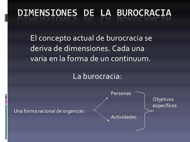 El concepto actual de burocracia se deriva de dimensiones. Cada una varia en la forma de un continuum. La burocracia: Una ...