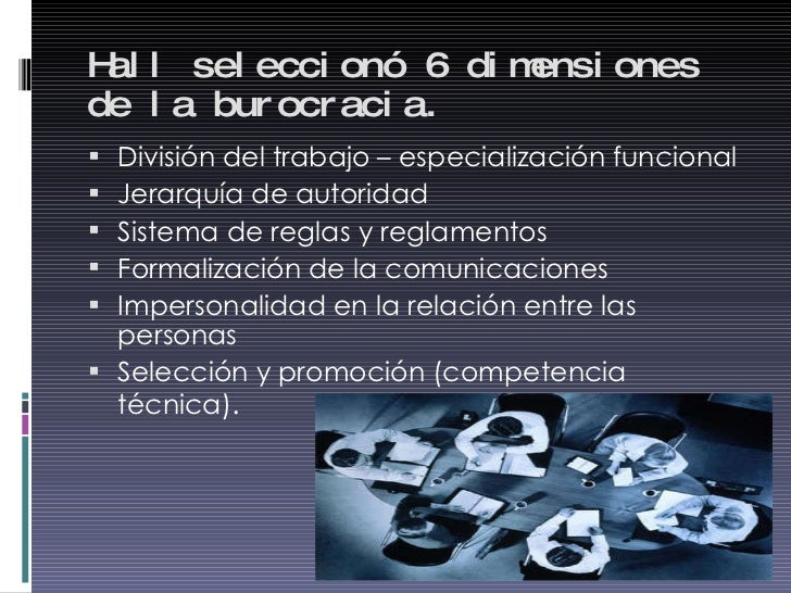 Hall seleccionó 6 dimensiones de la burocracia. <ul><li>División del trabajo – especialización funcional </li></ul><ul><li...