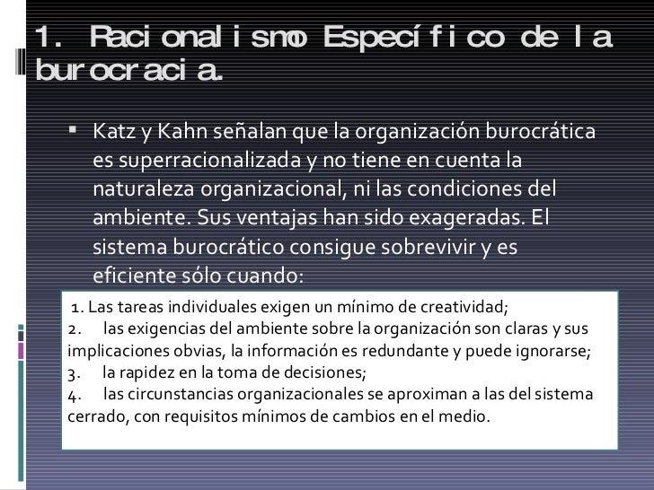 1. Racionalismo Específico de la burocracia. <ul><li>Katz y Kahn señalan que la organización burocrática es superracionali...