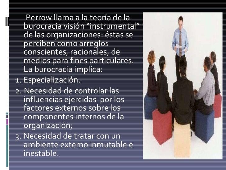 """<ul><li>Perrow llama a la teoría de la burocracia visión """"instrumental"""" de las organizaciones: éstas se perciben como arre..."""