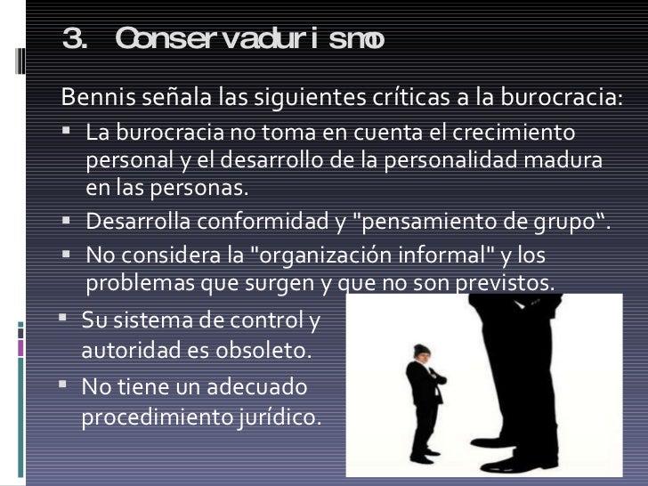 3. Conservadurismo  <ul><li>Bennis señala las siguientes críticas a la burocracia: </li></ul><ul><li>La burocracia no toma...