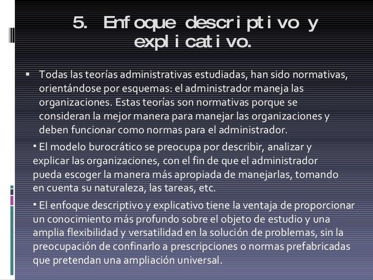 5. Enfoque descriptivo y explicativo. <ul><li>Todas las teorías administrativas estudiadas, han sido normativas, orientánd...
