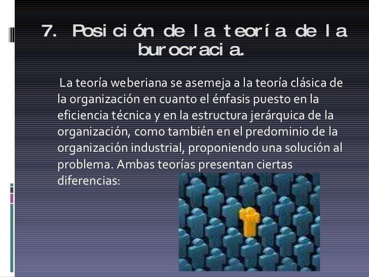 7. Posición de la teoría de la burocracia. <ul><li>La teoría weberiana se asemeja a la teoría clásica de la organización e...