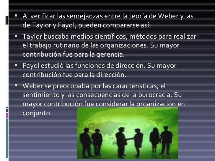 <ul><li>Al verificar las semejanzas entre la teoría de Weber y las de Taylor y Fayol, pueden compararse así: </li></ul><ul...