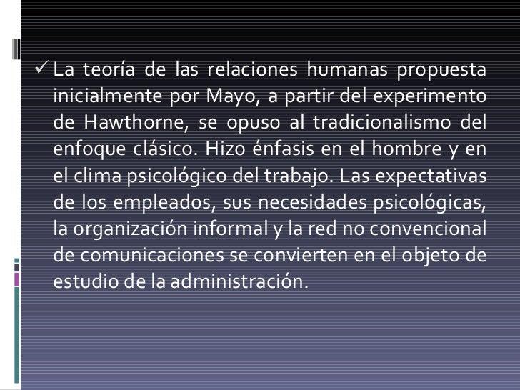 <ul><li>La teoría de las relaciones humanas propuesta inicialmente por Mayo, a partir del experimento de Hawthorne, se opu...