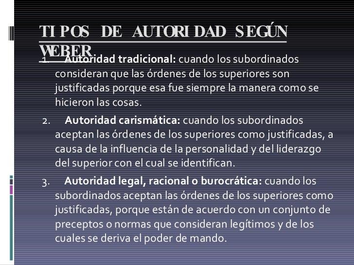 TIPOS DE AUTORIDAD SEGÚN WEBER <ul><li>1.  Autoridad tradicional:  cuando los subordinados consideran que las órdenes...