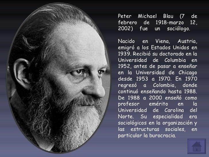 Peter Michael Blau (7 de febrero de 1918-marzo 12, 2002) fue un sociólogo.  Nacido en Viena, Austria, emigró a los Estados...