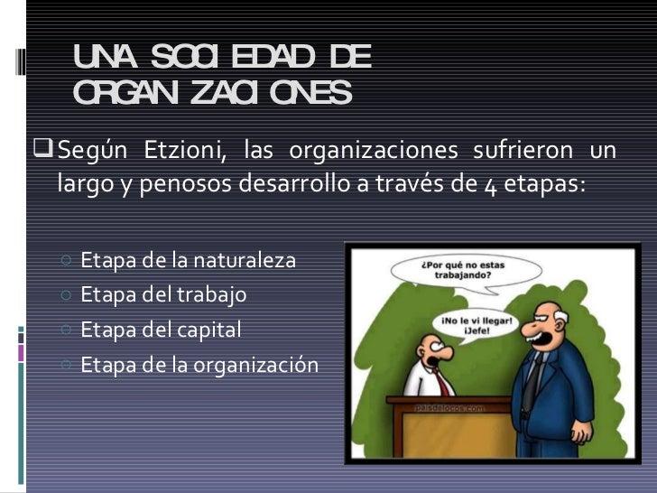 UNA SOCIEDAD DE ORGANIZACIONES <ul><li>Según Etzioni, las organizaciones sufrieron un largo y penosos desarrollo a través ...