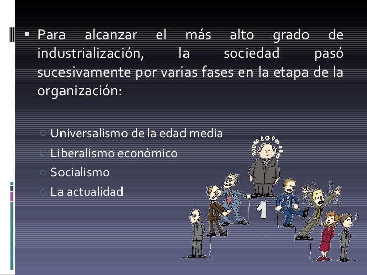 <ul><li>Para alcanzar el más alto grado de industrialización, la sociedad pasó sucesivamente por varias fases en la etapa ...