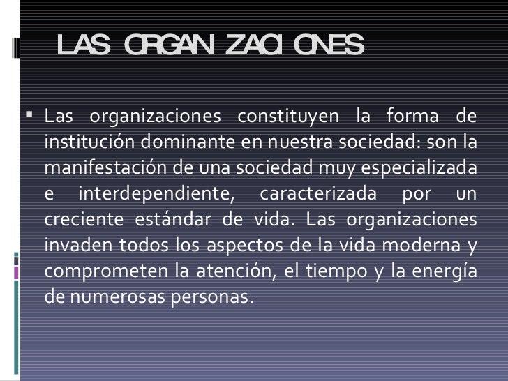 LAS ORGANIZACIONES <ul><li>Las organizaciones constituyen la forma de institución dominante en nuestra sociedad: son la ma...