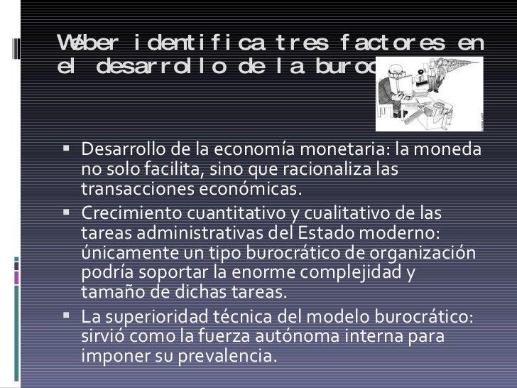 Weber identifica tres factores en el desarrollo de la burocracia: <ul><li>Desarrollo de la economía monetaria: la moneda n...