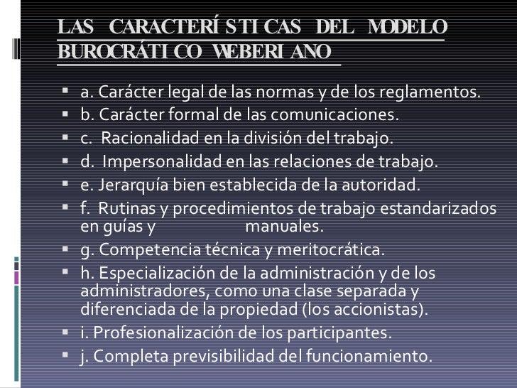 LAS CARACTERÍSTICAS DEL MODELO BUROCRÁTICO WEBERIANO  <ul><li>a. Carácter legal de las normas y de los reglamentos.  </li...