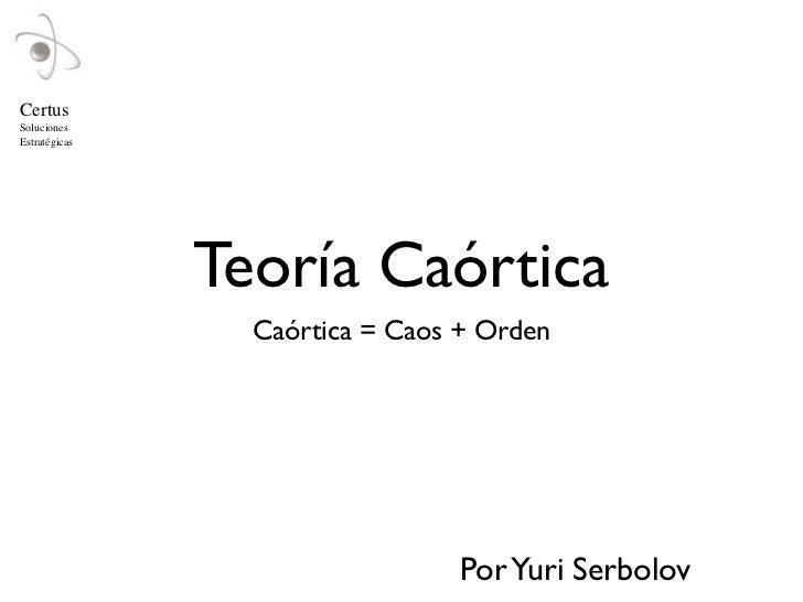 CertusSolucionesEstratégicas               Teoría Caórtica                 Caórtica = Caos + Orden                        ...