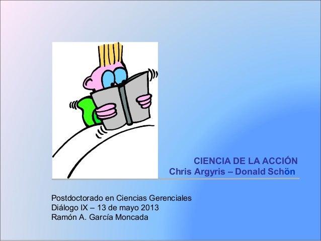 CIENCIA DE LA ACCIÓNChris Argyris – Donald SchönPostdoctorado en Ciencias GerencialesDiálogo IX – 13 de mayo 2013Ramón A. ...