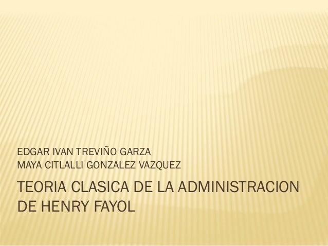 EDGAR IVAN TREVIÑO GARZAMAYA CITLALLI GONZALEZ VAZQUEZTEORIA CLASICA DE LA ADMINISTRACIONDE HENRY FAYOL
