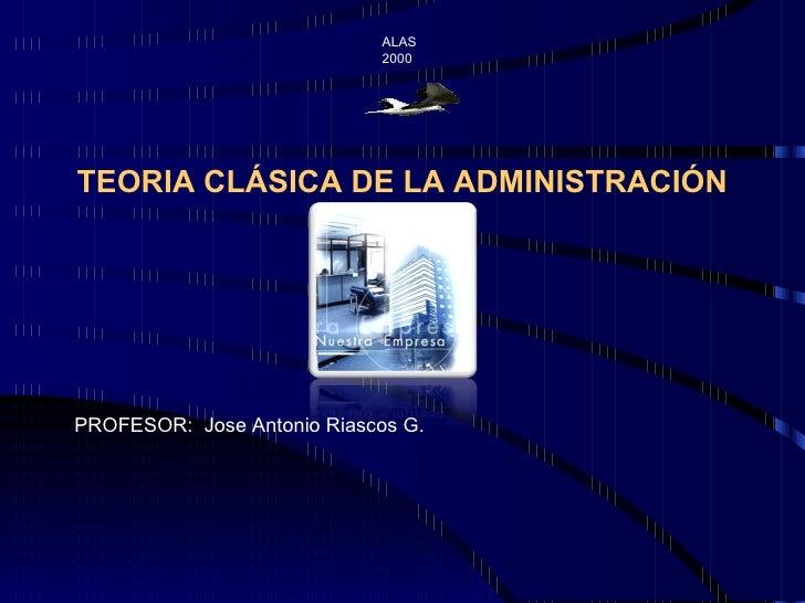 ALAS  2000 PROFESOR:  Jose Antonio Riascos G. TEORIA CLÁSICA DE LA ADMINISTRACIÓN