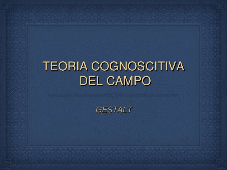 TEORIA COGNOSCITIVA DEL CAMPO<br />GESTALT<br />