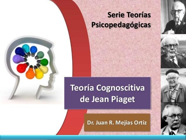Serie Teorías     PsicopedagógicasTeoría Cognoscitiva  de Jean Piaget    Dr. Juan R. Mejías Ortiz