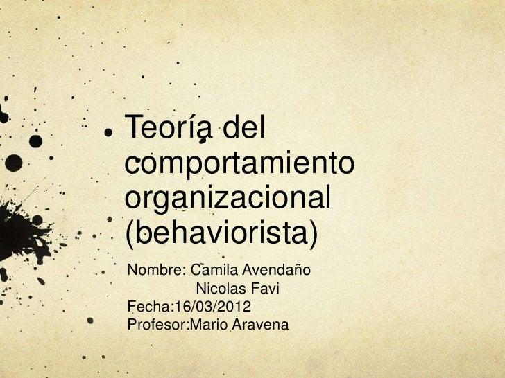 Teoría delcomportamientoorganizacional(behaviorista)Nombre: Camila Avendaño         Nicolas FaviFecha:16/03/2012Profesor:M...