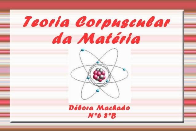Teoria Corpuscular  da Matéria  Débora Machado  Nº6 8ºB