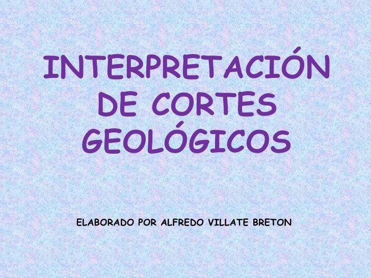 INTERPRETACIÓN   DE CORTES  GEOLÓGICOS ELABORADO POR ALFREDO VILLATE BRETON