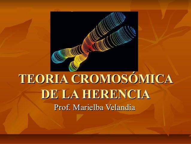 TEORIA CROMOSÓMICATEORIA CROMOSÓMICA DE LA HERENCIADE LA HERENCIA Prof. Marielba VelandiaProf. Marielba Velandia