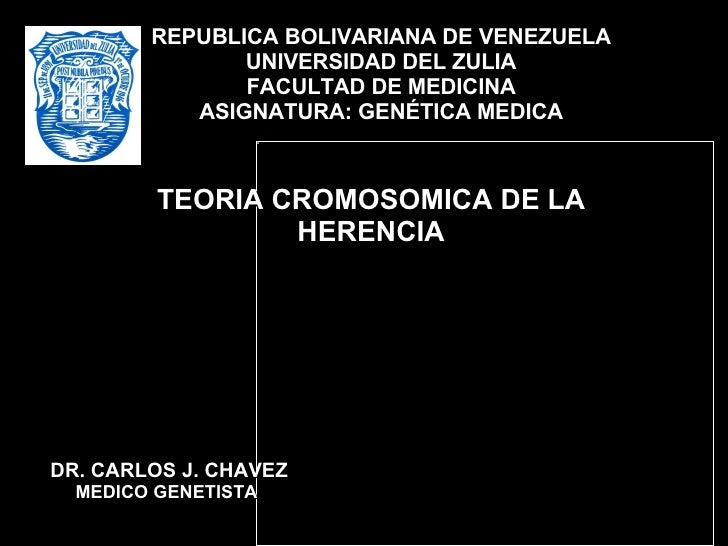 TEORIA CROMOSOMICA DE LA HERENCIA REPUBLICA BOLIVARIANA DE VENEZUELA UNIVERSIDAD DEL ZULIA FACULTAD DE MEDICINA ASIGNATURA...