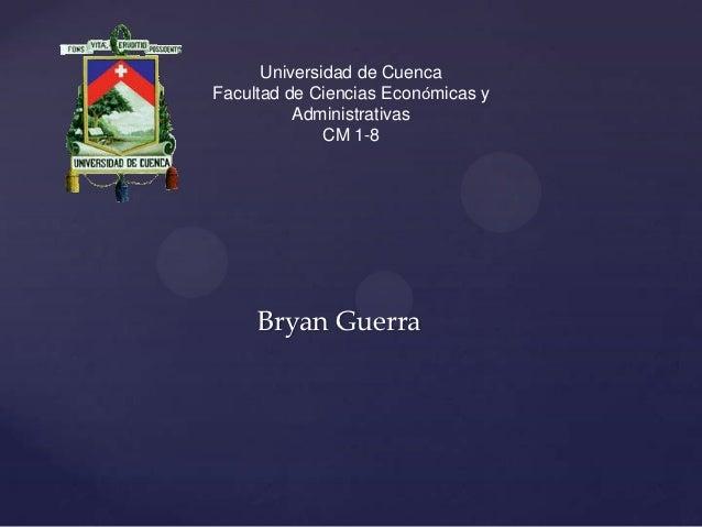 Universidad de CuencaFacultad de Ciencias Económicas y          Administrativas              CM 1-8     Bryan Guerra