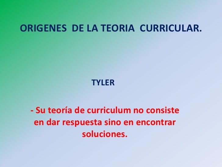 ORIGENES DE LA TEORIA CURRICULAR.                TYLER - Su teoría de curriculum no consiste  en dar respuesta sino en enc...