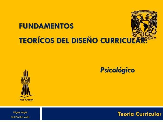 FUNDAMENTOS TEORÍCOS DEL DISEÑO CURRICULAR: Psicológico Teoría CurricularMiguel Angel Del Rio Del Valle