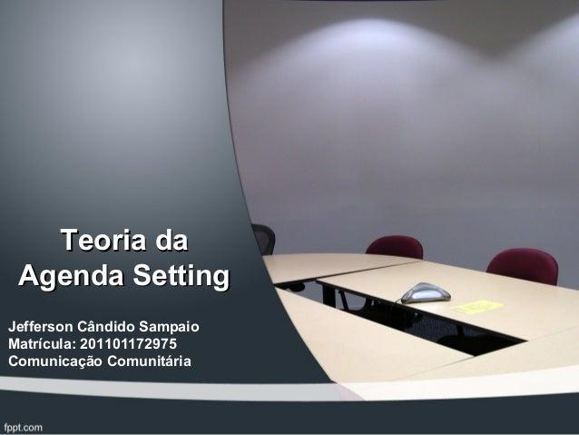 Teoria daTeoria da Agenda SettingAgenda Setting Jefferson Cândido Sampaio Matrícula: 201101172975 Comunicação Comunitária